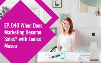 EP. 040 When Does Marketing Become Sales? with Louise Mason